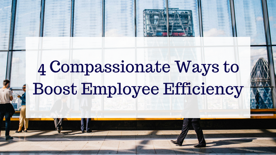 4 Compassionate Ways to Boost Employee Efficiency (1)