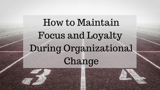 How to Maintain Focus and Loyalty During Organizational Change