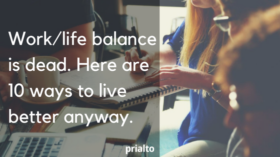 Work life balance is dead. Here are 10 ways to live better anyway